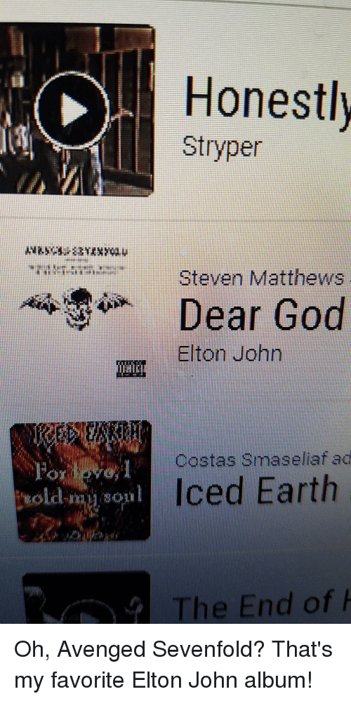 Earth, Elton John, and Metal: Honestly  Stryper  Dear o  Steven Matthews  Elton John  Costas Smaseliaf ad  Iced Earth  oil  The End of