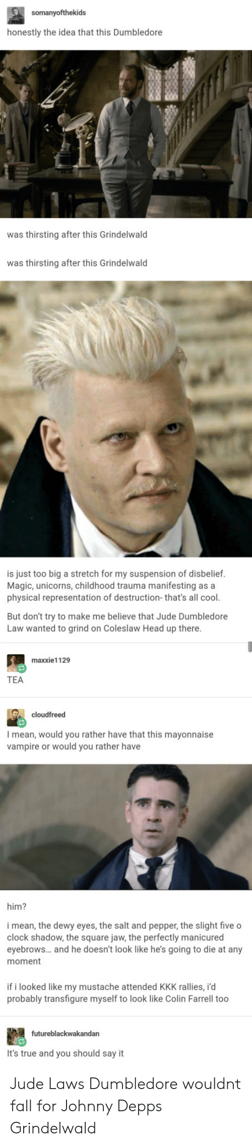 suspension: honestly the idea that this Dumbledore  was thirsting after this Grindelwald  was thirsting after this Grindelwald  is just too big a stretch for my suspension of disbelief.  Magic, unicorns, childhood trauma manifesting as a  physical representation of destruction-that's all cool.  But don't try to make me believe that Jude Dumbledore  Law wanted to grind on Coleslaw Head up there  maxxie1129  TEA  cloudfreed  I mean, would you rather have that this mayonnaise  vampire or would you rather have  him?  i mean, the dewy eyes, the salt and pepper, the slight five o  clock shadow, the square jaw, the perfectly manicured  eyebrows... and he doesn't look like he's going to die at any  moment  if i looked like my mustache attended KKK rallies, i'd  probably transfigure myself to look like Colin Farrell too  futureblackwakandan  It's true and you should say it Jude Laws Dumbledore wouldnt fall for Johnny Depps Grindelwald
