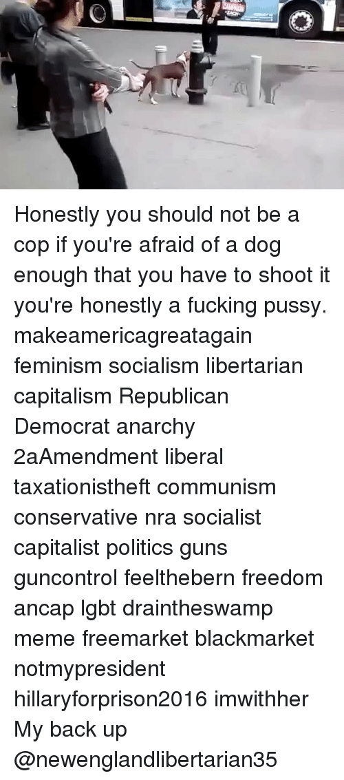 Hillaryforprison2016: Honestly you should not be a cop if you're afraid of a dog enough that you have to shoot it you're honestly a fucking pussy. makeamericagreatagain feminism socialism libertarian capitalism Republican Democrat anarchy 2aAmendment liberal taxationistheft communism conservative nra socialist capitalist politics guns guncontrol feelthebern freedom ancap lgbt draintheswamp meme freemarket blackmarket notmypresident hillaryforprison2016 imwithher My back up @newenglandlibertarian35