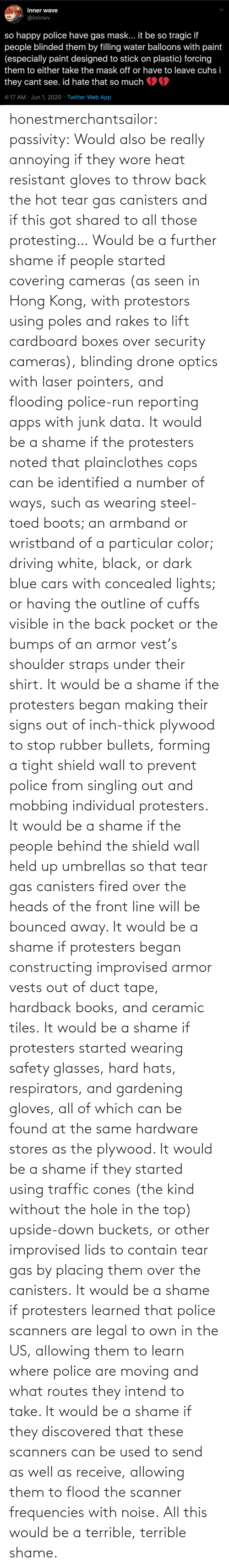 These: honestmerchantsailor:  passivity: Would also be really annoying if they wore heat resistant gloves to throw back the hot tear gas canisters and if this got shared to all those protesting… Would be a further shame if people started covering cameras (as seen in Hong Kong, with protestors using poles and rakes to lift cardboard boxes over security cameras), blinding drone optics with laser pointers, and flooding police-run reporting apps with junk data. It would be a shame if the protesters noted that plainclothes cops can be identified a number of ways, such as wearing steel-toed boots; an armband or wristband of a particular color; driving white, black, or dark blue cars with concealed lights; or having the outline of cuffs visible in the back pocket or the bumps of an armor vest's shoulder straps under their shirt. It would be a shame if the protesters began making their signs out of inch-thick plywood to stop rubber bullets, forming a tight shield wall to prevent police from singling out and mobbing individual protesters. It would be a shame if the people behind the shield wall held up umbrellas so that tear gas canisters fired over the heads of the front line will be bounced away. It would be a shame if protesters began constructing improvised armor vests out of duct tape, hardback books, and ceramic tiles. It would be a shame if protesters started wearing safety glasses, hard hats, respirators, and gardening gloves, all of which can be found at the same hardware stores as the plywood. It would be a shame if they started using traffic cones (the kind without the hole in the top) upside-down buckets, or other improvised lids to contain tear gas by placing them over the canisters. It would be a shame if protesters learned that police scanners are legal to own in the US, allowing them to learn where police are moving and what routes they intend to take. It would be a shame if they discovered that these scanners can be used to send as well as receive, allowing them to flood the scanner frequencies with noise. All this would be a terrible, terrible shame.
