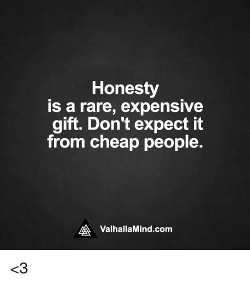 Cheap People: Honesty  is a rare, expensive  gift. Don't expect it  from cheap people.  MA Valhalla Mind.com <3