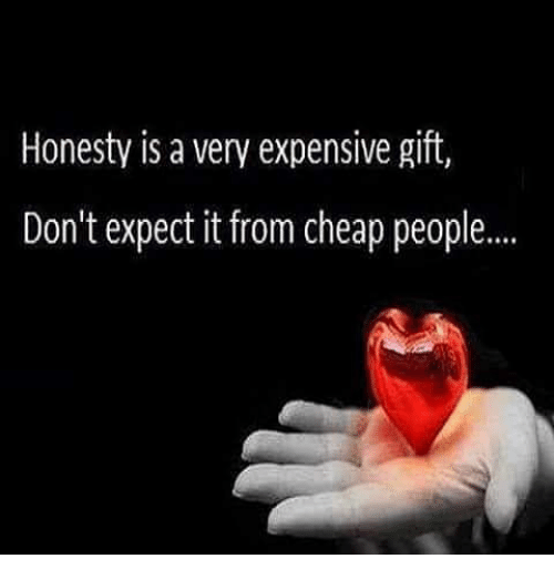 Cheap People: Honesty is a very expensive gift,  Don't expect it from cheap people....