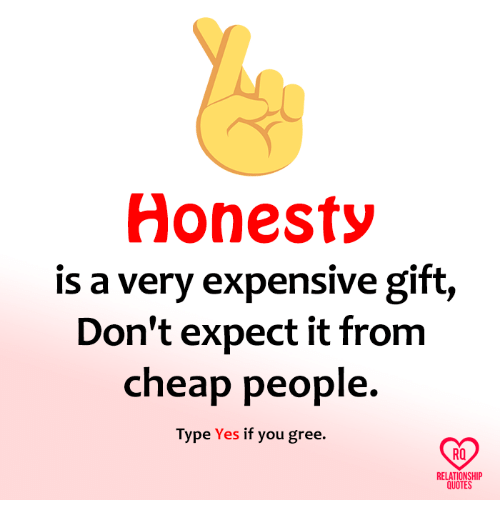 Cheap People: Honesty  is a very expensive gift,  Don't expect it from  cheap people.  Type Yes  if you gree.  RQ  RELATIONSHIP  QUOTES