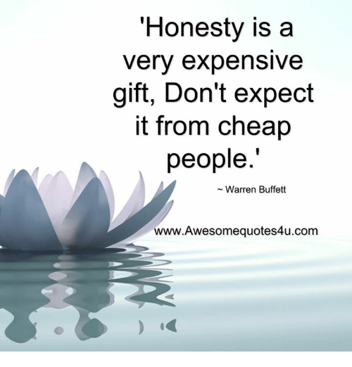 Cheap People: Honesty is a  very expensive  gift, Don't expect  it from cheap  people  Warren Buffett  www.Awesomequotes4u.com