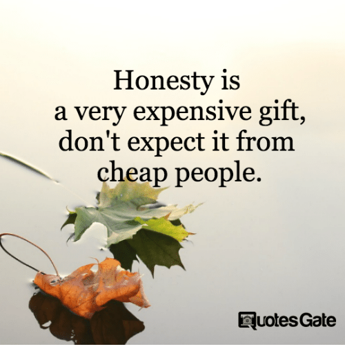 Cheap People: Honesty is  a very expensive gift  don't expect it from  cheap people.  RuotesGate