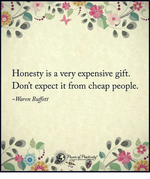 Cheap People: Honesty is a very expensive gift.  Don't expect it from cheap people.  Waren Buffett