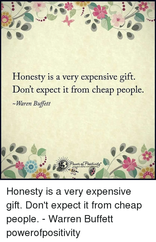 Cheap People: Honesty is a very expensive gift  Don't expect it from cheap people.  Waren Buffett Honesty is a very expensive gift. Don't expect it from cheap people. - Warren Buffett powerofpositivity
