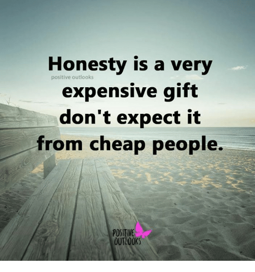Cheap People: Honesty is a very  positive outlooks  expensive gift  don't expect it  from cheap people.  POSITIVE  OUTLOOK