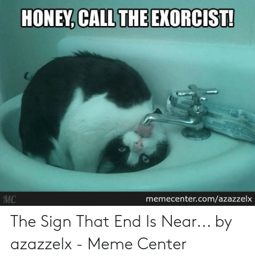 The End Is Near Meme: HONEY, CALL THE EXORCIST!  MC  memecenter.com/azazzelx The Sign That End Is Near... by azazzelx - Meme Center