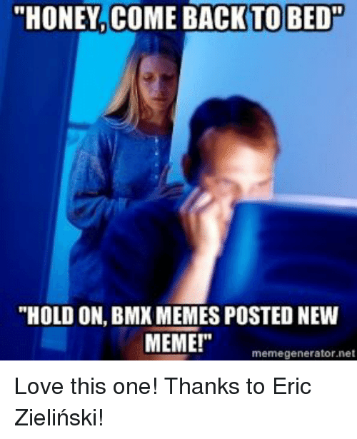 "Bmx Meme: ""HONEY COME BACK TO BED  ""HOLD ON, BMX MEMES POSTED NEW  MEME!""  net  memegenerator Love this one! 
