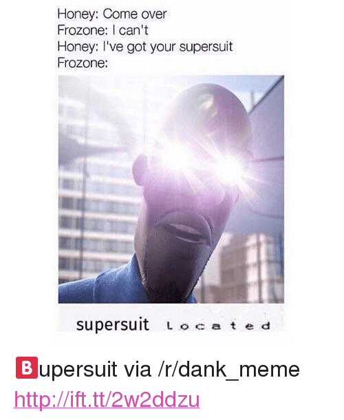"Frozone: Honey: Come over  Frozone: I can't  Honey: I've got your supersuit  Frozone:  supersuit Lo ate d <p>🅱️upersuit via /r/dank_meme <a href=""http://ift.tt/2w2ddzu"">http://ift.tt/2w2ddzu</a></p>"