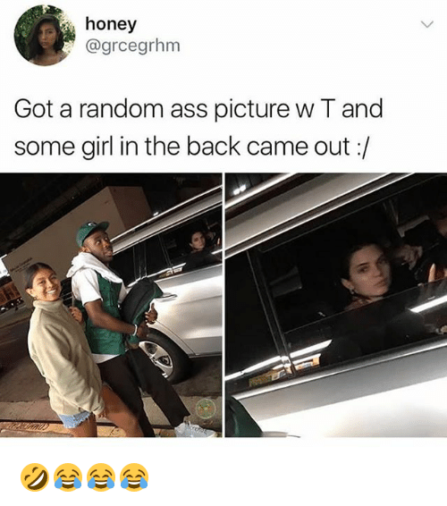 Ass, Girl, and Girl Memes: honey  @grcegrhm  Got a random ass picture w T and  some girl in the back came out:/ 🤣😂😂😂