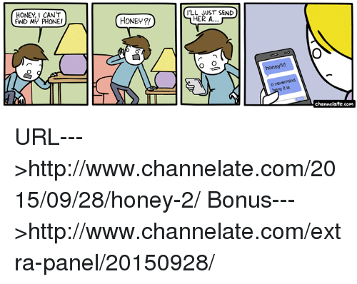 Find My Phone: HONEY, I CANT  FIND MY PHONE!  I'LL JUST SEND  HONEY  HER A  honey  bere it is  channelate.com URL--->http://www.channelate.com/2015/09/28/honey-2/ Bonus--->http://www.channelate.com/extra-panel/20150928/