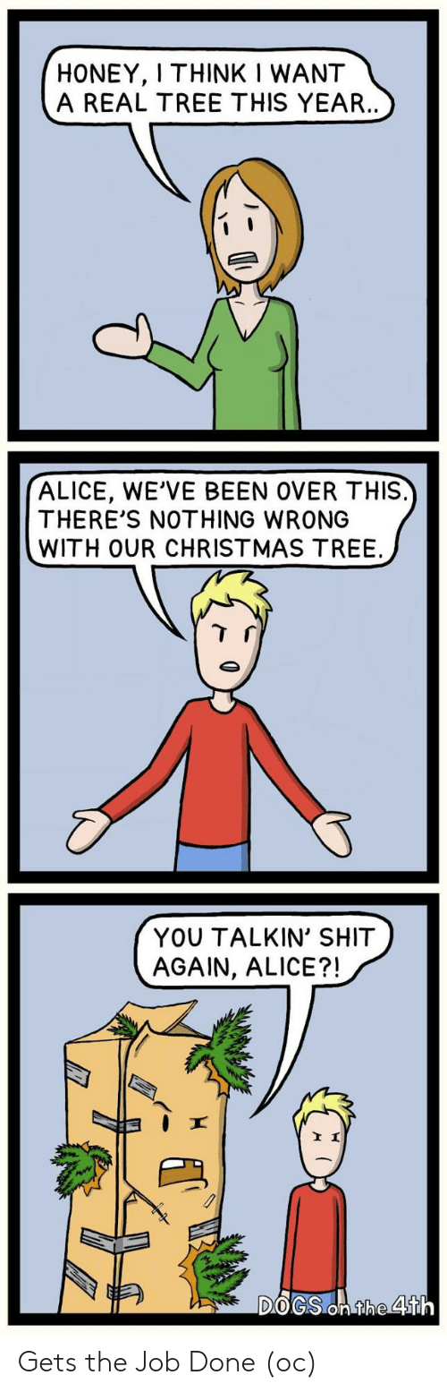 over-this: HONEY, I THINK I WANT  A REAL TREE THIS YEAR..  ALICE, WE'VE BEEN OVER THIS.  THERE'S NOTHING WRONG  WITH OUR CHRISTMAS TREE  YOU TALKIN' SHIT  AGAIN, ALICE?!  DOGS On the 4th Gets the Job Done (oc)