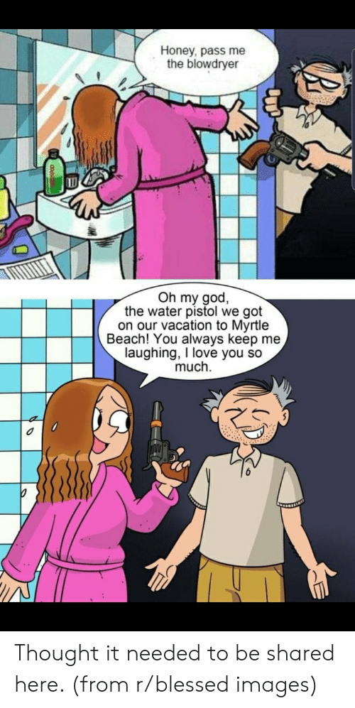 water pistol: Honey, pass me  the blowdryer  Oh my god,  the water pistol we got  on our vacation to Myrtle  Beach! You always keep me  laughing, I love you so  much Thought it needed to be shared here. (from r/blessed images)