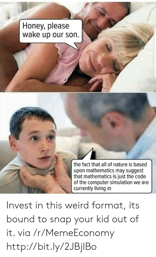 bound: Honey, please  wake up our son  the fact that all of nature is based  upon mathematics may suggest  that mathematics is just the code  of the computer simulation we are  currently living in Invest in this weird format, its bound to snap your kid out of it. via /r/MemeEconomy http://bit.ly/2JBjIBo