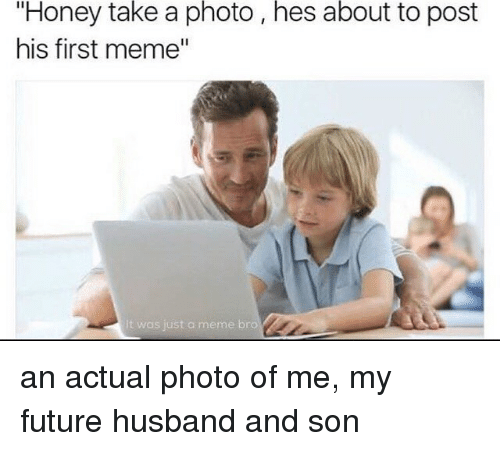 "Memes, Husband, and 🤖: ""Honey take a photo, hes about to post  his first meme""  It was just a meme bro an actual photo of me, my future husband and son"