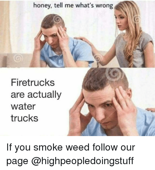 Weed, Water, and Dank Memes: honey, tell me what's wrong  Firetrucks  are actually  water  trucks If you smoke weed follow our page @highpeopledoingstuff