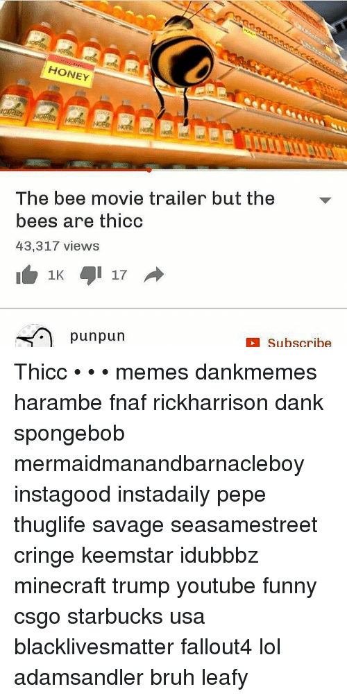 Bee Movie, Meme, and Memes: HONEY  The bee movie trailer but the  bees are thicc  43,317 views  1K  pun pun  Subscribe Thicc • • • memes dankmemes harambe fnaf rickharrison dank spongebob mermaidmanandbarnacleboy instagood instadaily pepe thuglife savage seasamestreet cringe keemstar idubbbz minecraft trump youtube funny csgo starbucks usa blacklivesmatter fallout4 lol adamsandler bruh leafy