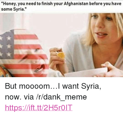 """Moooom: Honey. you need to finish your Afghanistan before you have  some Syria."""" <p>But moooom&hellip;I want Syria, now. via /r/dank_meme <a href=""""https://ift.tt/2H5r0IT"""">https://ift.tt/2H5r0IT</a></p>"""