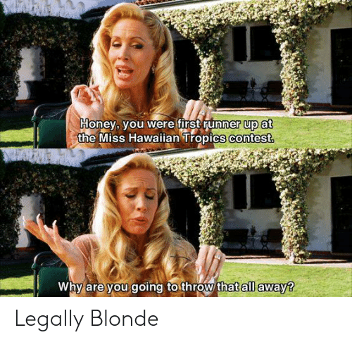 Legally Blonde: Honey, you were first runner up at  the Miss Hawaian Tropics contest  Why are you going to throw thatall away? Legally Blonde