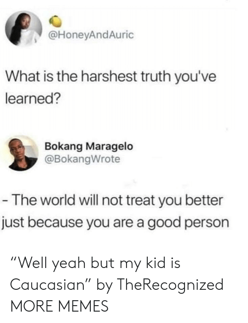 """Caucasian: @HoneyAndAuric  What is the harshest truth you've  learned?  Bokang Maragelo  @BokangWrote  -The world will not treat you better  just because you are a good person """"Well yeah but my kid is Caucasian"""" by TheRecognized MORE MEMES"""