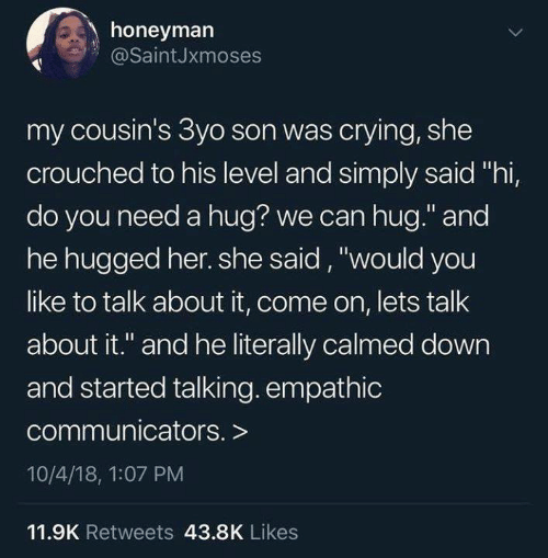 """Need A Hug: honeyman  @SaintJxmoses  my cousin's 3yo son was crying, she  crouched to his level and simply said """"hi,  do you need a hug? we can hug."""" and  he hugged her. she said, """"would you  like to talk about it, come on, lets talk  about it."""" and he literally calmed down  and started talking. empathic  communicators. >  10/4/18, 1:07 PM  11.9K Retweets 43.8K Likes"""