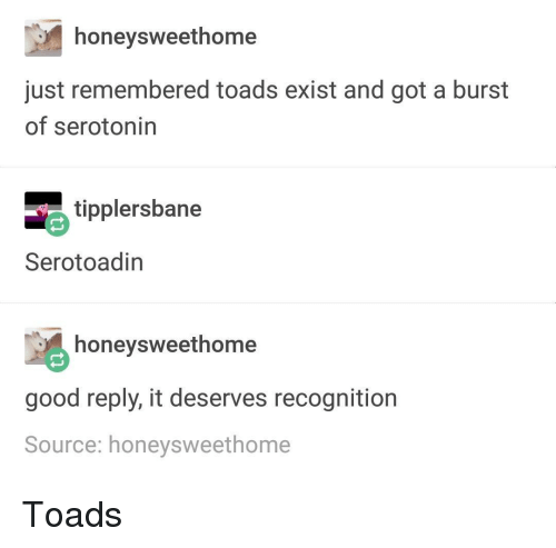 toads: honeysweethome  just remembered toads exist and got a burst  of serotonin  tipplersbane  Serotoadin  honeysweethome  good reply, it deserves recognition  Source: honeysweethome Toads