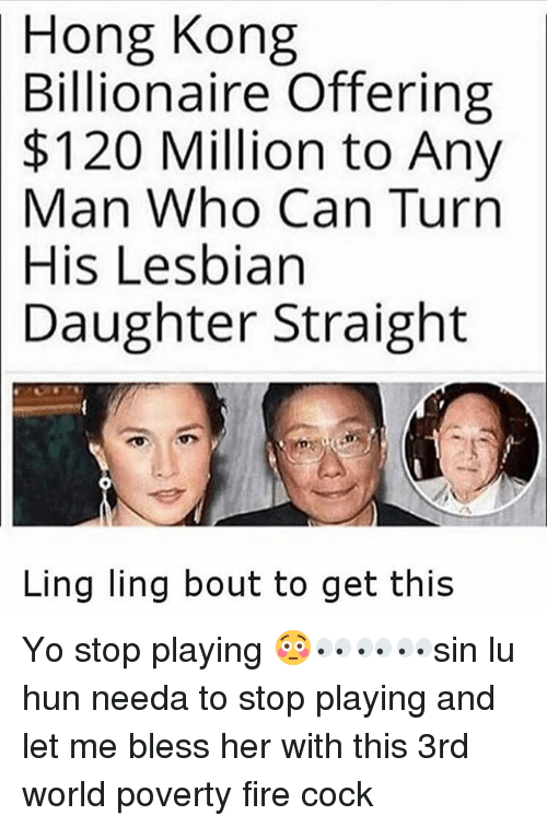 ling ling: Hong Kong  Billionaire Offering  $120 Million to Any  Man Who Can Turn  His Lesbian  Daughter Straight  Ling ling bout to get this Yo stop playing 😳👀👀👀sin lu hun needa to stop playing and let me bless her with this 3rd world poverty fire cock