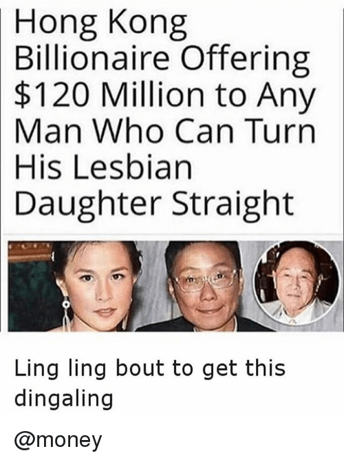 ling ling: Hong Kong  Billionaire  Offering  Million to Any  Man Who Can Turn  $120  His Lesbian  Daughter  Straight  Ling ling bout to get this  dingaling @money