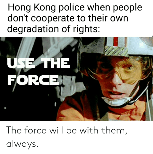 degradation: Hong Kong police when people  don't cooperate to their own  degradation of rights:  USE THE  FORCE The force will be with them, always.