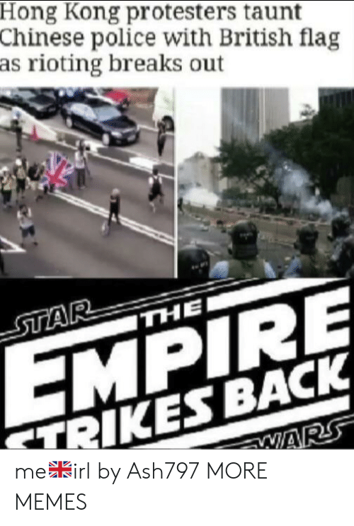 Empire: Hong Kong protesters taunt  Chinese police with British flag  as rioting breaks out  STAR  THE  EMPIRE  TRIKES BACK  WARS me🇬🇧irl by Ash797 MORE MEMES