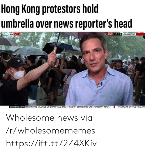reporters: Hong Kong protestors hold  umbrella over news reporter's head  LIVE 15:13 HONG KONG  siky news  skynews.com RTED IN THE VILLAGE OF BRADFIELD SOUTHEND IN BERKSHIRE ON THURSDAY NIGHT  THE HOME OFFICE HAS AN Wholesome news via /r/wholesomememes https://ift.tt/2Z4XKiv