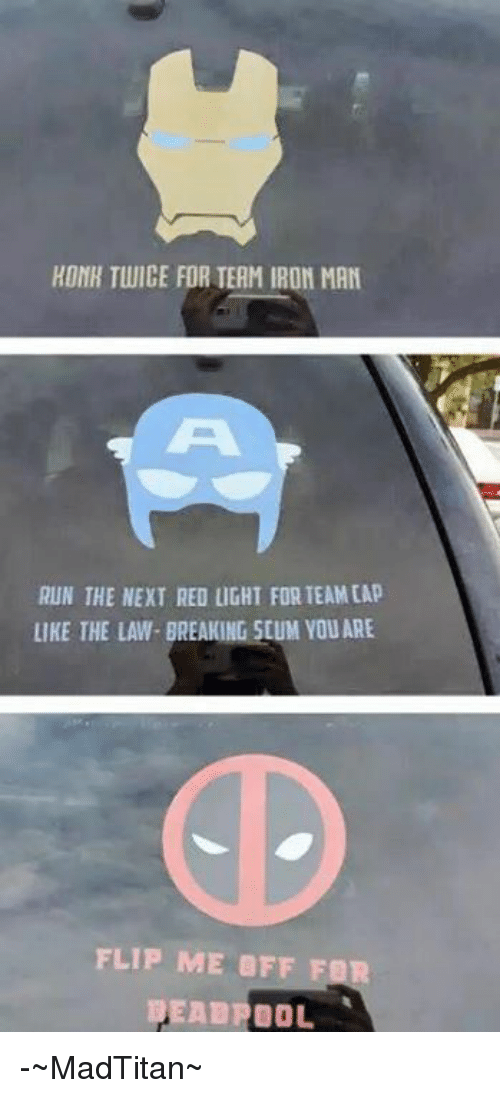 Avengers: HONH TWICE FOR TEAM IRON MAN  RUN THE NEXT RED LIGHT FORTEAMEAP  LIKE THE LAW- BREAKING 50UM YOU ARE  FLIP ME OFF FIR  DEADPOOL -~MadTitan~