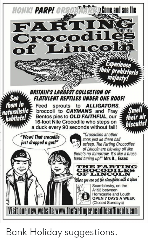 "7 days: HONKI PARP!GRROAAARCome andsethe  Crocodile  of Linc  erience  their prehistoric  ma  BRITAIN'S LARGEST COLLECTION OF  See  them in  FLATULENT REPTILES UNDER ONE ROOF!  Feed sprouts to ALLIGATORS,  broccoli to CAYMANS and Fray  Bentos pies to OLD FAITHFUL, our  16-foot Nile Crocodile who steps on  Smell  their air  biseuits!  naturalistic  abitats!  a duck every 90 seconds without fail!  ""Wow! That crocodile  ust dropped a gut!""  ""Crocodiles at other  zoos just lie there half  asleep. The Farting Crocodiles  of Lincoln are blowing off like  there's no tomorrow. It's like a brass  band tuning up!"" Mrs B., Essex  THE FRTING  CROCODILES  OF LINCOIN  Whee you con eut the stnsphre with a on  Scamblesby, on the  ! A153 between  Horncastle and Louth  OPEN 7 DAYS A WEEK  (Closed Sundays)  Visit our new website www.thetartingcrocodilesofincoln.com Bank Holiday suggestions."