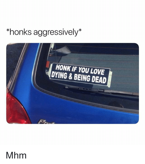 Love, You, and Dead: honks aggressively*  HONK IF YOU LOVE  DYING&BEING DEAD Mhm