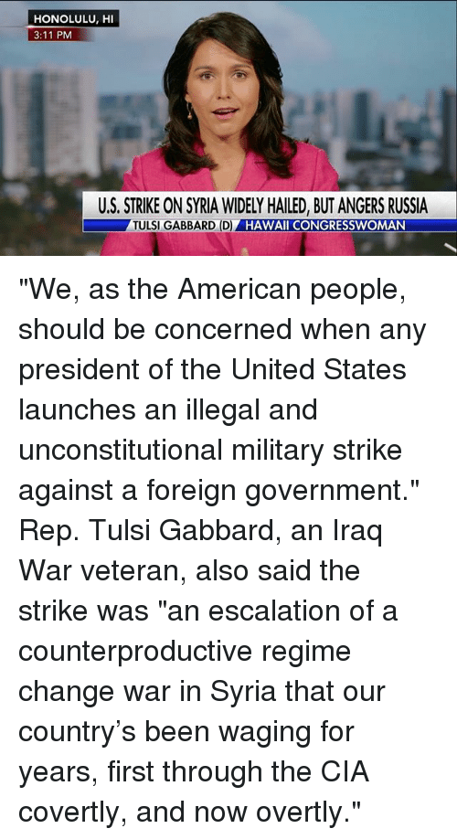 """honolulu: HONOLULU, HI  3:11 PM  U.S. STRIKE ON SYRIA WIDELY HAILED, BUT ANGERS RUSSIA  TULSI GABBARD (D)  HAWAII CONGRESSWOMAN """"We, as the American people, should be concerned when any president of the United States launches an illegal and unconstitutional military strike against a foreign government."""" Rep. Tulsi Gabbard, an Iraq War veteran, also said the strike was """"an escalation of a counterproductive regime change war in Syria that our country's been waging for years, first through the CIA covertly, and now overtly."""""""