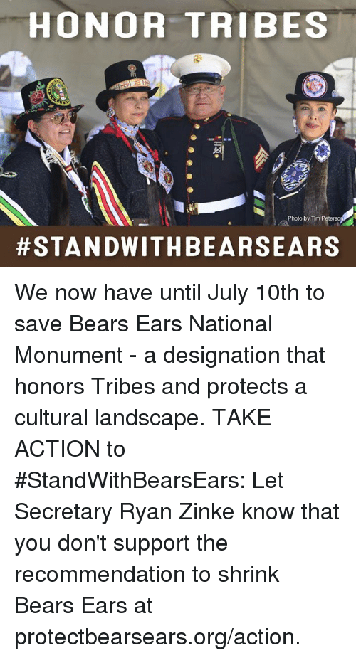 Memes, Sears, and Stan: HONOR TRIBES  Photo by Tim Peterso  #STAN DWITH BEAR SEARS We now have until July 10th to save Bears Ears National Monument - a designation that honors Tribes and protects a cultural landscape.     TAKE ACTION to #StandWithBearsEars: Let Secretary Ryan Zinke know that you don't support the recommendation to shrink Bears Ears at protectbearsears.org/action.