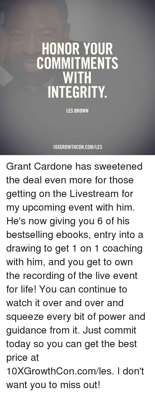 les brown: HONOR YOUR  COMMITMENTS  WITH  INTEGRITY  LES BROWN  10XGROWTHCON COM/LES Grant Cardone has sweetened the deal even more for those getting on the Livestream for my upcoming event with him. He's now giving you 6 of his bestselling ebooks, entry into a drawing to get 1 on 1 coaching with him, and you get to own the recording of the live event for life! You can continue to watch it over and over and squeeze every bit of power and guidance from it. Just commit today so you can get the best price at 10XGrowthCon.com/les. I don't want you to miss out!