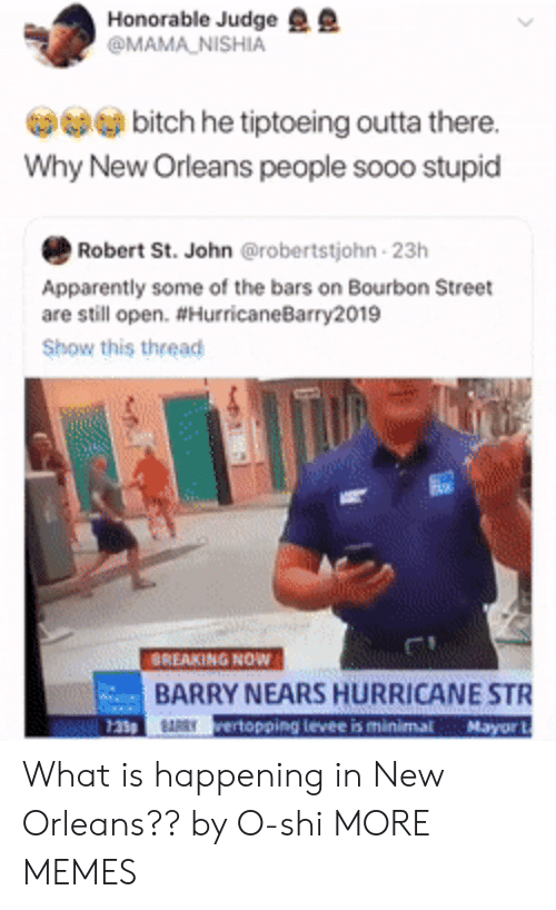 honorable: Honorable Judge  @MAMA NISHIA  bitch he tiptoeing outta there.  Why New Orleans people sooo stupid  Robert St. John @robertstjohn 23h  Apparently some of the bars on Bourbon Street  are still open. #HurricaneBarry2019  Show this thread  BREAKING NOW  BARRY NEARS HURRICANE STR  RRYrertopping levee is minimal Mayor What is happening in New Orleans?? by O-shi MORE MEMES
