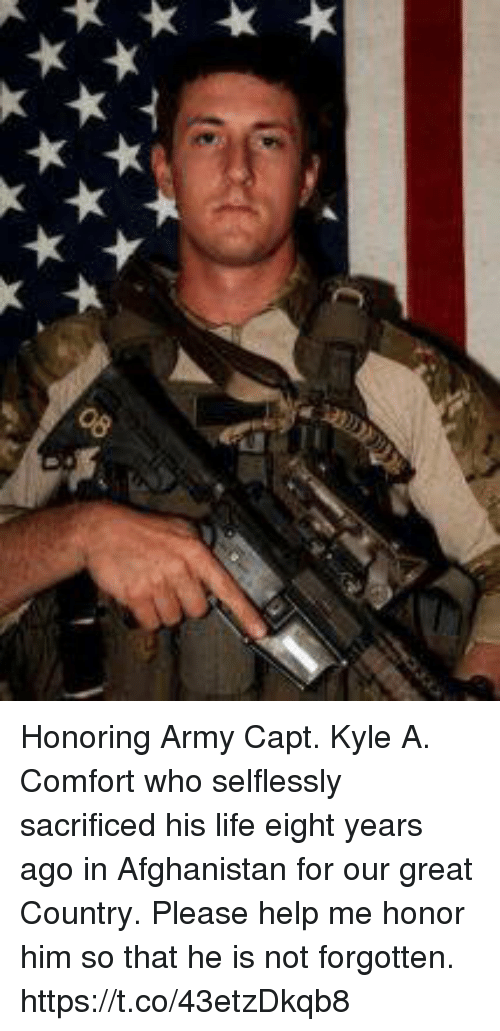 Life, Memes, and Army: Honoring Army Capt. Kyle A. Comfort who selflessly sacrificed his life eight years ago in Afghanistan for our great Country. Please help me honor him so that he is not forgotten. https://t.co/43etzDkqb8