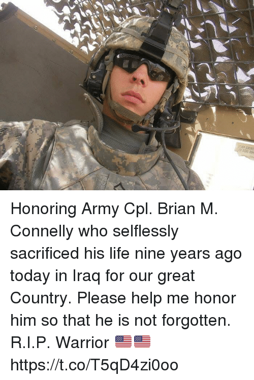 Life, Memes, and Army: Honoring Army Cpl. Brian M. Connelly who selflessly sacrificed his life nine years ago today in Iraq for our great Country. Please help me honor him so that he is not forgotten. R.I.P. Warrior 🇺🇸🇺🇸 https://t.co/T5qD4zi0oo