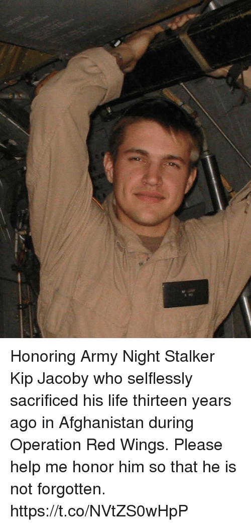 Stalker: Honoring Army Night Stalker Kip Jacoby who selflessly sacrificed his life thirteen years ago in Afghanistan during Operation Red Wings. Please help me honor him so that he is not forgotten. https://t.co/NVtZS0wHpP