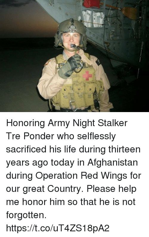 Stalker: Honoring Army Night Stalker Tre Ponder who selflessly sacrificed his life during thirteen years ago today in Afghanistan during Operation Red Wings for our great Country. Please help me honor him so that he is not forgotten. https://t.co/uT4ZS18pA2