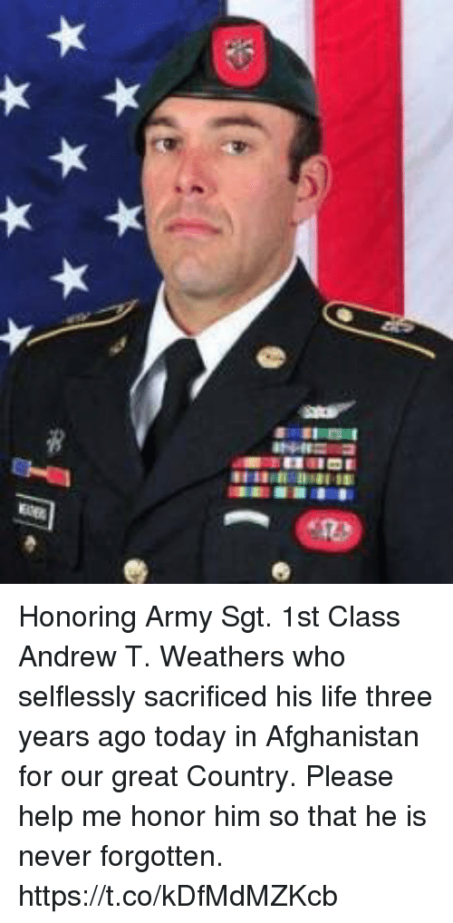 Life, Memes, and Army: Honoring Army Sgt. 1st Class Andrew T. Weathers who selflessly sacrificed his life three years ago today in Afghanistan for our great Country.  Please help me honor him so that he is never forgotten. https://t.co/kDfMdMZKcb