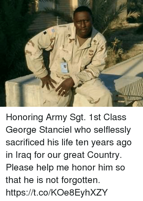 Life, Memes, and Army: Honoring Army Sgt. 1st Class George Stanciel who selflessly sacrificed his life ten years ago in Iraq for our great Country. Please help me honor him so that he is not forgotten. https://t.co/KOe8EyhXZY