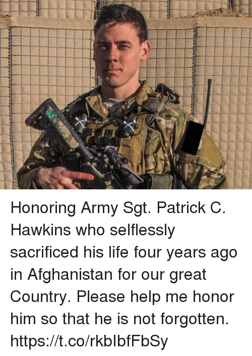 Life, Memes, and Army: Honoring Army Sgt. Patrick C. Hawkins who selflessly sacrificed his life four years ago in Afghanistan for our great Country. Please help me honor him so that he is not forgotten. https://t.co/rkbIbfFbSy