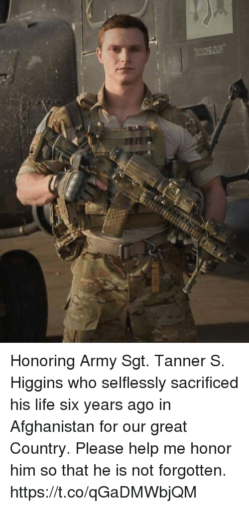 Life, Memes, and Army: Honoring Army Sgt. Tanner S. Higgins who selflessly sacrificed his life six years ago in Afghanistan for our great Country. Please help me honor him so that he is not forgotten. https://t.co/qGaDMWbjQM