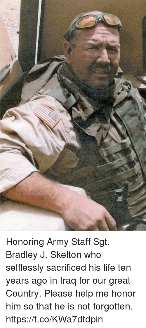 Life, Memes, and Army: Honoring Army Staff Sgt. Bradley J. Skelton who selflessly sacrificed his life ten years ago in Iraq for our great Country. Please help me honor him so that he is not forgotten. https://t.co/KWa7dtdpin