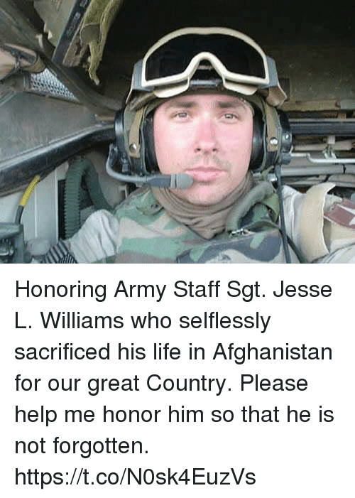 Life, Memes, and Army: Honoring Army Staff Sgt. Jesse L. Williams who selflessly sacrificed his life in Afghanistan for our great Country. Please help me honor him so that he is not forgotten. https://t.co/N0sk4EuzVs